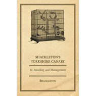 Shackleton's Yorkshire Canary - Its Breeding and Management (BOK)