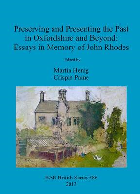 Preserving and Presenting the Past in Oxfordshire and Beyond: Essays in Memory of John Rhodes (BOK)
