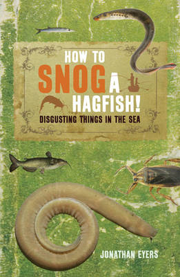How to Snog a Hagfish!: Disgusting Things in the Sea (BOK)