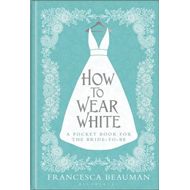 How to Wear White: A Pocketbook for the Bride-to-be (BOK)