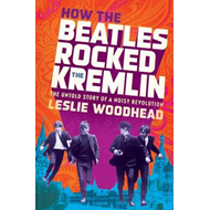 How the Beatles Rocked the Kremlin: The Untold Story of a Noisy Revolution (BOK)