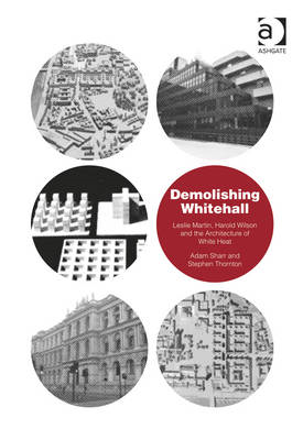 Demolishing Whitehall: Leslie Martin, Harold Wilson and the Architecture of White Heat (BOK)