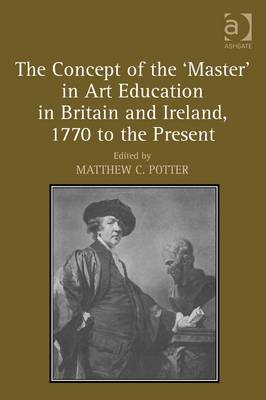 The Concept of the 'master' in Art Education in Britain and Ireland, 1770 to the Present (BOK)