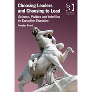 Choosing Leaders and Choosing to Lead: Science, Politics and Intuition in Executive Selection (BOK)