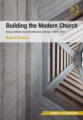 Building the Modern Church: Roman Catholic Church Architecture in Britain, 1955 to 1975 (BOK)