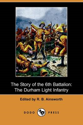 The Story of the 6th Battalion: The Durham Light Infantry, France, April 1915-November 1918 (Dodo Pr (BOK)