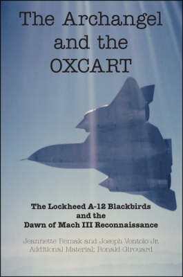 The Archangel and the Oxcart: The Lockheed A-12 Blackbirds and the Dawn of Mach III Reconnaissance (BOK)