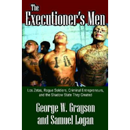 The Executioner's Men: Lo Zetas, Rogue Soldiers, Criminal Entrepreneurs, and the Shadow State They C (BOK)