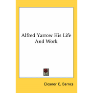 Alfred Yarrow His Life And Work (BOK)
