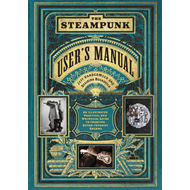 Steampunk User's Manual: An Illustrated Practical and Whimsi (BOK)