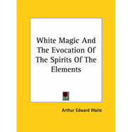 White Magic and the Evocation of the Spirits of the Elements (BOK)