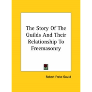 The Story of the Guilds and Their Relationship to Freemasonry (BOK)
