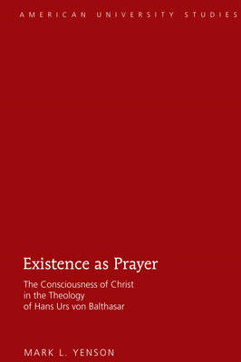 Existence as Prayer: The Consciousness of Christ in the Theology of Hans Urs Von Balthasar (BOK)
