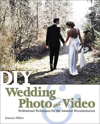 DIY Wedding Photo and Video: Professional Techniques for the Amateur Documentarian (BOK)