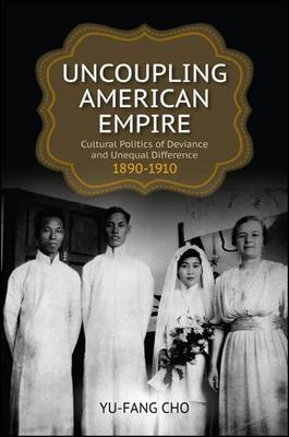 Uncoupling American Empire: Cultural Politics of Deviance and Unequal Difference, 1890-1910 (BOK)