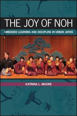 The Joy of Noh: Embodied Learning and Discipline in Urban Japan (BOK)