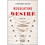 Regulating Desire: From the Virtuous Maiden to the Purity Princess (BOK)