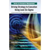 Driving Strategy to Execution Using Lean Six Sigma: A Framework for Creating High Performance Organi (BOK)