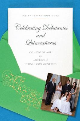 Celebrating Debutantes and Quinceaneras: Coming of Age in American Ethnic Communities (BOK)