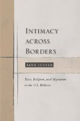 Intimacy Across Borders: Race, Religion, and Migration in the U.S. Midwest (BOK)