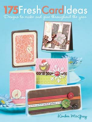 175 Fresh Card Ideas: 100+ Designs to Make and Give Throughout the Year (BOK)