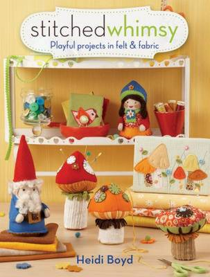 Stitched Whimsy: Embellished Fabric and Felt Accessories, Accents and Gifts (BOK)