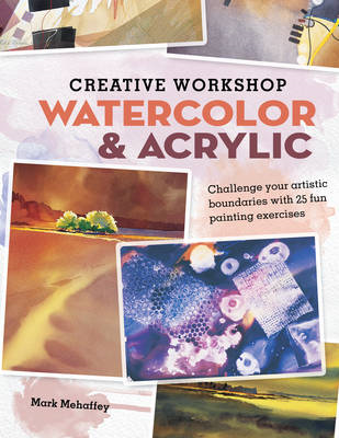 Creative Workshop Watercolor & Acrylic: Challenge Your Artistic Boundaries with 25 Fun Painting Exer (BOK)