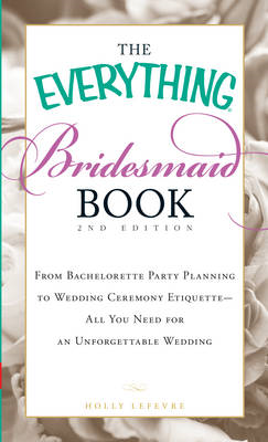 The Everything Bridesmaid Book: From Bachelorette Party Planning to Wedding Ceremony Etiquette - All (BOK)