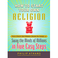 How to Start Your Own Religion: Form a Church, Gain Followers, Become Tax-Exempt, and Sway the Minds (BOK)