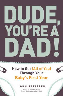 Dude, You're a Dad: How to Get (All of You) Through Your Baby's First Year (BOK)
