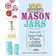 DIY Mason Jars: 35 Creative Crafts and Projects for the Classic Container (BOK)