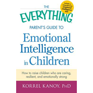 The Everything Parent's Guide to Emotional Intelligence in Children: Develop Your Child's Emotional (BOK)