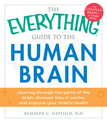 The Everything Guide to the Human Brain: Journey Through the Parts of the Brain, Discover How it Wor (BOK)