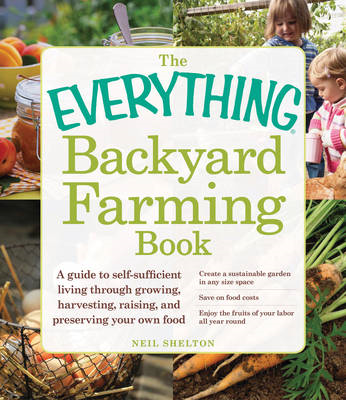 The Everything Backyard Farming Book: A Guide to Self-Sufficient Living Through Growing Your Own Foo (BOK)