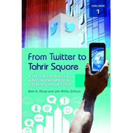 From Twitter to Tahrir Square [2 Volumes]: Ethics in Social and New Media Communication (BOK)