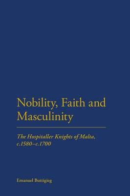 Nobility, Faith and Masculinity: The Hospitaller Knights of Malta, C.1580-c.1700 (BOK)