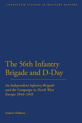 56th Infantry Brigade and D-day: An Independent Infantry Brigade and the Campaign in North West Euro (BOK)