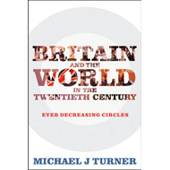 Britain and the World in the Twentieth Century: Ever Decreasing Circles (BOK)