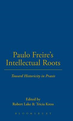 Paulo Freire's Intellectual Roots: Toward Historicity in Praxis (BOK)