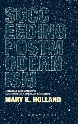 Succeeding Postmodernism: Language and Humanism in Contemporary American Literature (BOK)