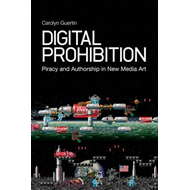 Digital Prohibition: Piracy and Authorship in New Media Art (BOK)