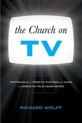The Church on TV: Portrayals of Priests, Pastors and Nuns on American Television Series (BOK)