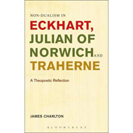 Non-Dualism in Eckhart, Julian of Norwich and Traherne: A Theopoetic Reflection (BOK)