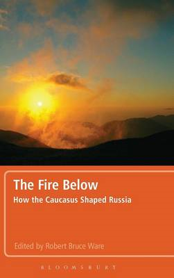 The Fire Below: How the Caucasus Shaped Russia (BOK)