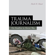 Trauma Journalism: On Deadline in Harm's Way (BOK)