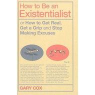 How to be an Existentialist: or How to Get Real, Get a Grip and Stop Making Excuses (BOK)