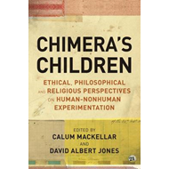 Chimera's Children: Ethical, Philosophical and Religious Perspectives on Human-Nonhuman Experimentat (BOK)
