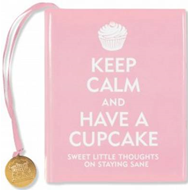 Keep Calm and Have a Cupcake: Sweet Little Thoughts on Staying Sane (BOK)