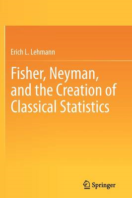 Fisher, Neyman, and the Creation of Classical Statistics (BOK)