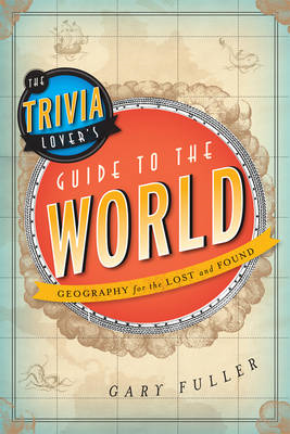 The Trivia Lover's Guide to the World: Geography for the Lost and Found (BOK)